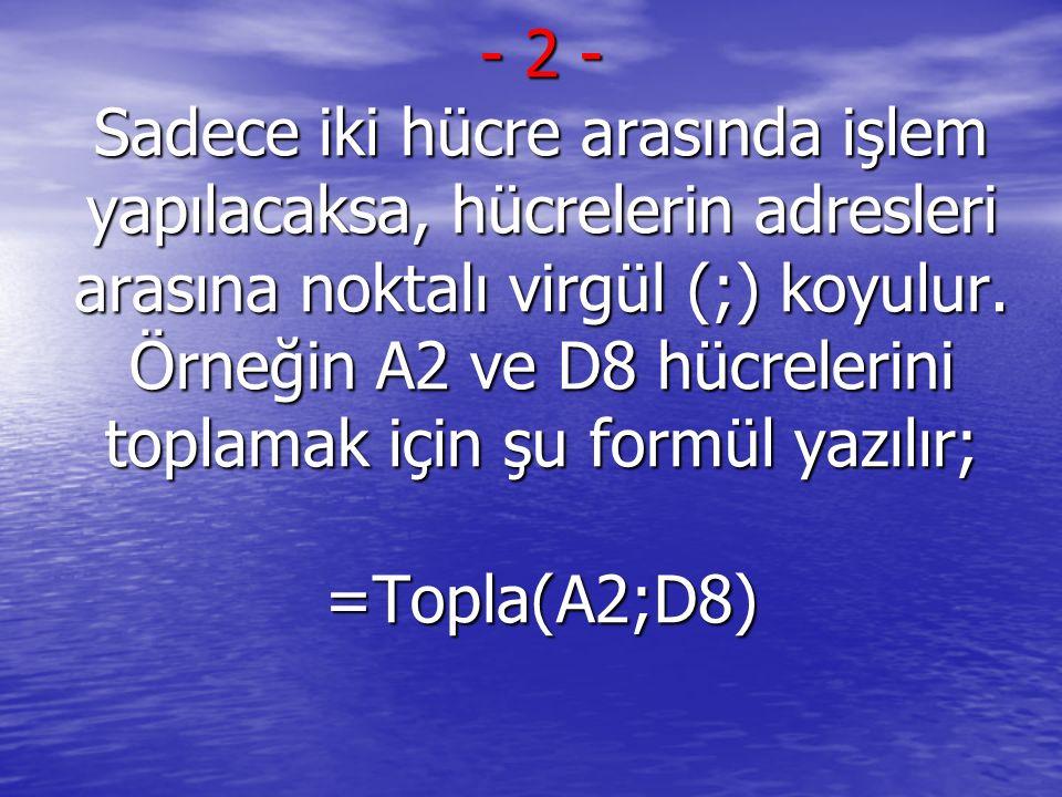- 2 - Sadece iki hücre arasında işlem yapılacaksa, hücrelerin adresleri arasına noktalı virgül (;) koyulur. Örneğin A2 ve D8 hücrelerini toplamak için