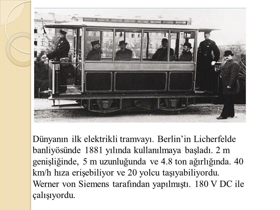 Dünyanın ilk elektrikli tramvayı. Berlin'in Licherfelde banliyösünde 1881 yılında kullanılmaya başladı. 2 m genişliğinde, 5 m uzunluğunda ve 4.8 ton a