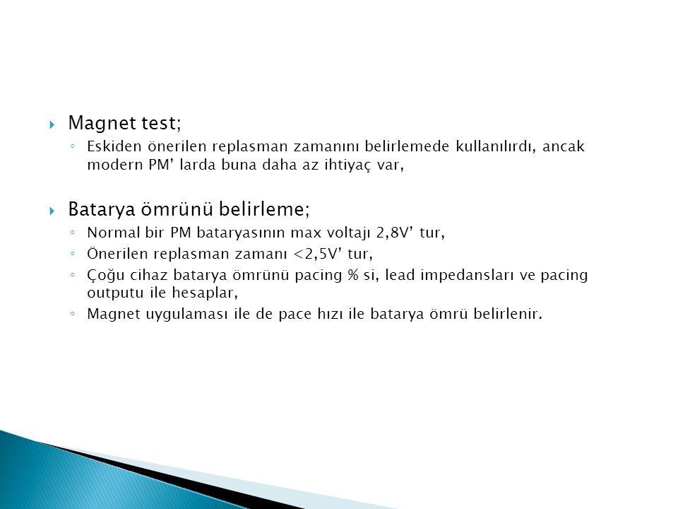  Magnet test; ◦ Eskiden önerilen replasman zamanını belirlemede kullanılırdı, ancak modern PM' larda buna daha az ihtiyaç var,  Batarya ömrünü belirleme; ◦ Normal bir PM bataryasının max voltajı 2,8V' tur, ◦ Önerilen replasman zamanı <2,5V' tur, ◦ Çoğu cihaz batarya ömrünü pacing % si, lead impedansları ve pacing outputu ile hesaplar, ◦ Magnet uygulaması ile de pace hızı ile batarya ömrü belirlenir.