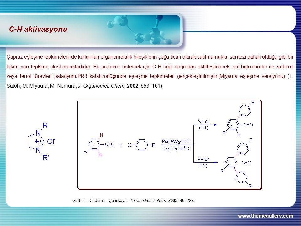 www.themegallery.com Gürbüz, Özdemir, Çetinkaya, Tetrahedron Letters, 2005, 46, 2273 C-H aktivasyonu Çapraz eşleşme tepkimelerinde kullanılan organometalik bileşiklerin çoğu ticari olarak satılmamakta, sentezi pahalı olduğu gibi bir takım yan tepkime oluşturmaktadırlar.