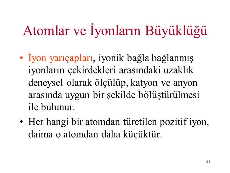 41 Atomlar ve İyonların Büyüklüğü İyon yarıçapları, iyonik bağla bağlanmış iyonların çekirdekleri arasındaki uzaklık deneysel olarak ölçülüp, katyon v