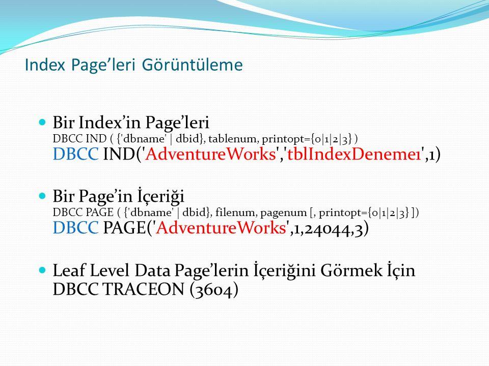 Index Page'leri Görüntüleme Bir Index'in Page'leri DBCC IND ( { dbname | dbid}, tablenum, printopt={0|1|2|3} ) DBCC IND( AdventureWorks , tblIndexDeneme1 ,1) Bir Page'in İçeriği DBCC PAGE ( { dbname | dbid}, filenum, pagenum [, printopt={0|1|2|3} ]) DBCC PAGE( AdventureWorks ,1,24044,3) Leaf Level Data Page'lerin İçeriğini Görmek İçin DBCC TRACEON (3604)