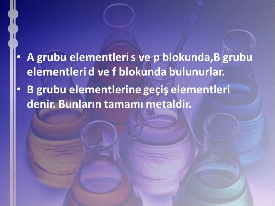 A grubu elementleri s ve p blokunda,B grubu elementleri d ve f blokunda bulunurlar. B grubu elementlerine geçiş elementleri denir. Bunların tamamı met