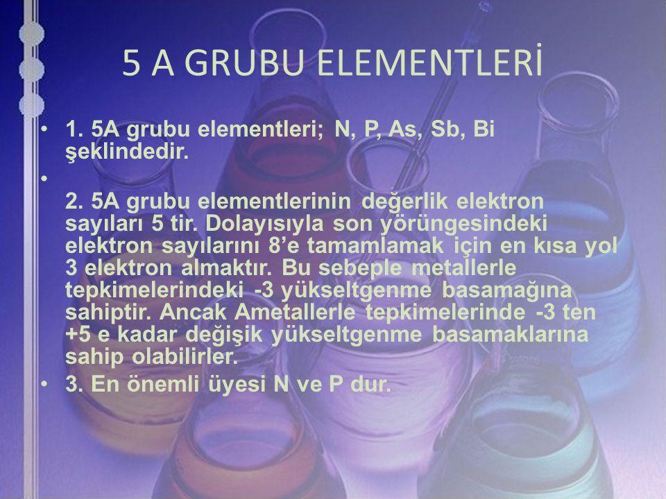5 A GRUBU ELEMENTLERİ 1. 5A grubu elementleri; N, P, As, Sb, Bi şeklindedir. 2. 5A grubu elementlerinin değerlik elektron sayıları 5 tir. Dolayısıyla
