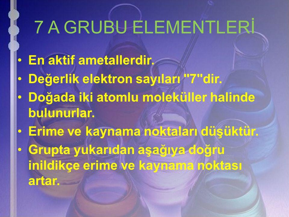 7 A GRUBU ELEMENTLERİ En aktif ametallerdir. Değerlik elektron sayıları ''7''dir. Doğada iki atomlu moleküller halinde bulunurlar. Erime ve kaynama no