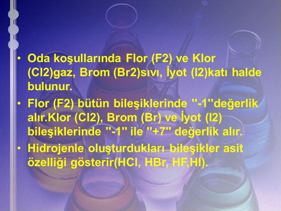 Oda koşullarında Flor (F2) ve Klor (Cl2)gaz, Brom (Br2)sıvı, İyot (I2)katı halde bulunur. Flor (F2) bütün bileşiklerinde ''-1''değerlik alır.Klor (Cl2