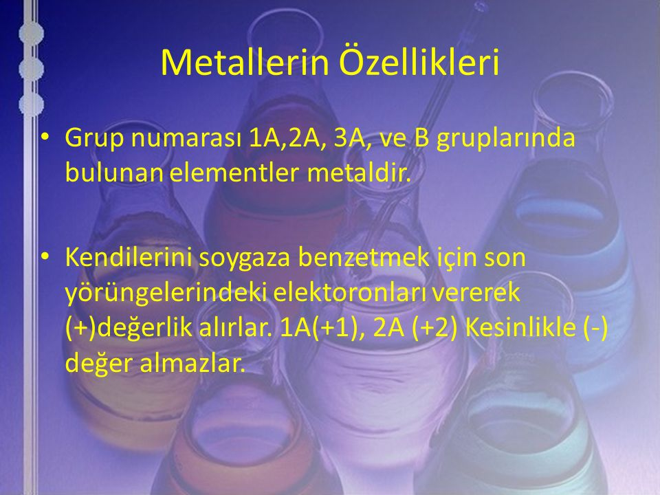 Metallerin Özellikleri Grup numarası 1A,2A, 3A, ve B gruplarında bulunan elementler metaldir. Kendilerini soygaza benzetmek için son yörüngelerindeki