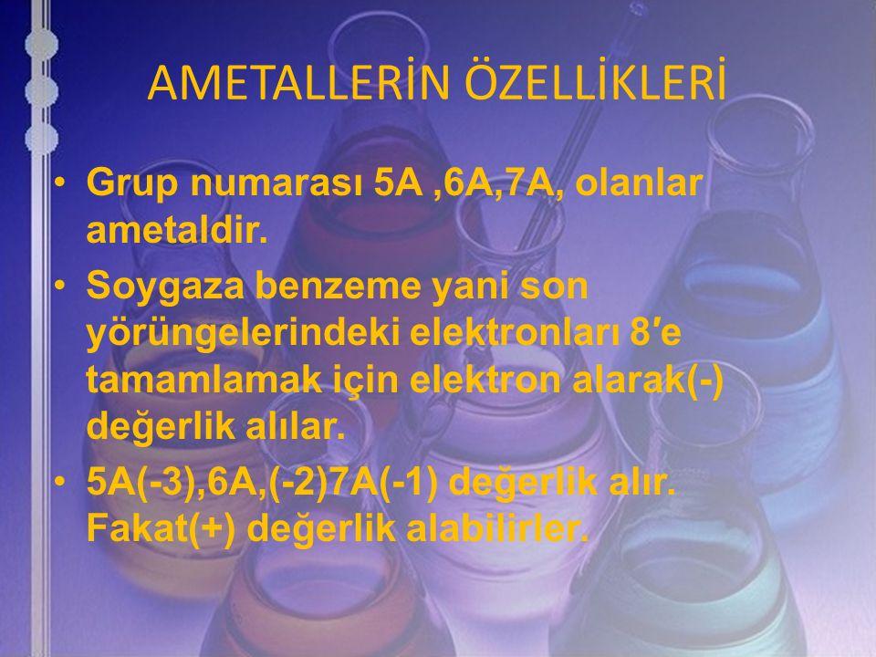 AMETALLERİN ÖZELLİKLERİ Grup numarası 5A,6A,7A, olanlar ametaldir. Soygaza benzeme yani son yörüngelerindeki elektronları 8′e tamamlamak için elektron