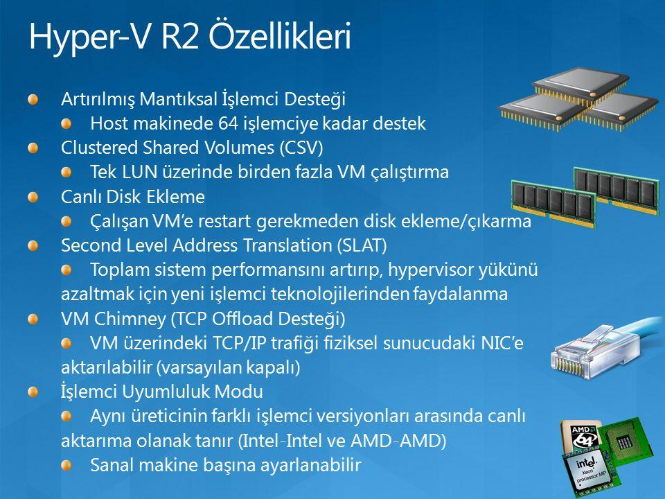 Artırılmış Mantıksal İşlemci Desteği Host makinede 64 işlemciye kadar destek Clustered Shared Volumes (CSV) Tek LUN üzerinde birden fazla VM çalıştırma Canlı Disk Ekleme Çalışan VM'e restart gerekmeden disk ekleme/çıkarma Second Level Address Translation (SLAT) Toplam sistem performansını artırıp, hypervisor yükünü azaltmak için yeni işlemci teknolojilerinden faydalanma VM Chimney (TCP Offload Desteği) VM üzerindeki TCP/IP trafiği fiziksel sunucudaki NIC'e aktarılabilir (varsayılan kapalı) İşlemci Uyumluluk Modu Aynı üreticinin farklı işlemci versiyonları arasında canlı aktarıma olanak tanır (Intel-Intel ve AMD-AMD) Sanal makine başına ayarlanabilir