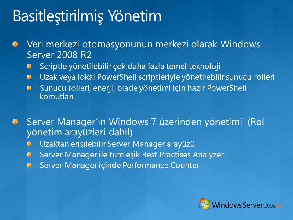 Veri merkezi otomasyonunun merkezi olarak Windows Server 2008 R2 Scriptle yönetilebilir çok daha fazla temel teknoloji Uzak veya lokal PowerShell scriptleriyle yönetilebilir sunucu rolleri Sunucu rolleri, enerji, blade yönetimi için hazır PowerShell komutları Server Manager'ın Windows 7 üzerinden yönetimi (Rol yönetim arayüzleri dahil) Uzaktan erişilebilir Server Manager arayüzü Server Manager ile tümleşik Best Practises Analyzer Server Manager içinde Performance Counter