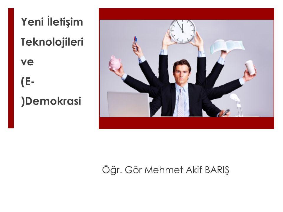 Yeni İletişim Teknolojileri ve (E- )Demokrasi Öğr. Gör Mehmet Akif BARIŞ