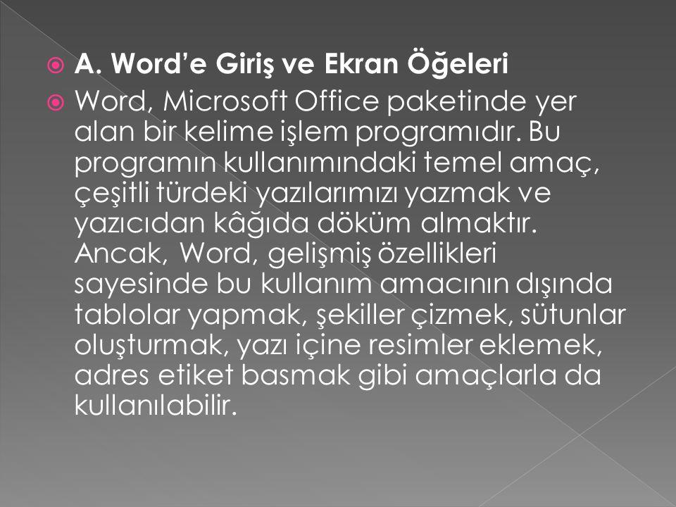  A. Word'e Giriş ve Ekran Öğeleri  Word, Microsoft Office paketinde yer alan bir kelime işlem programıdır. Bu programın kullanımındaki temel amaç, ç