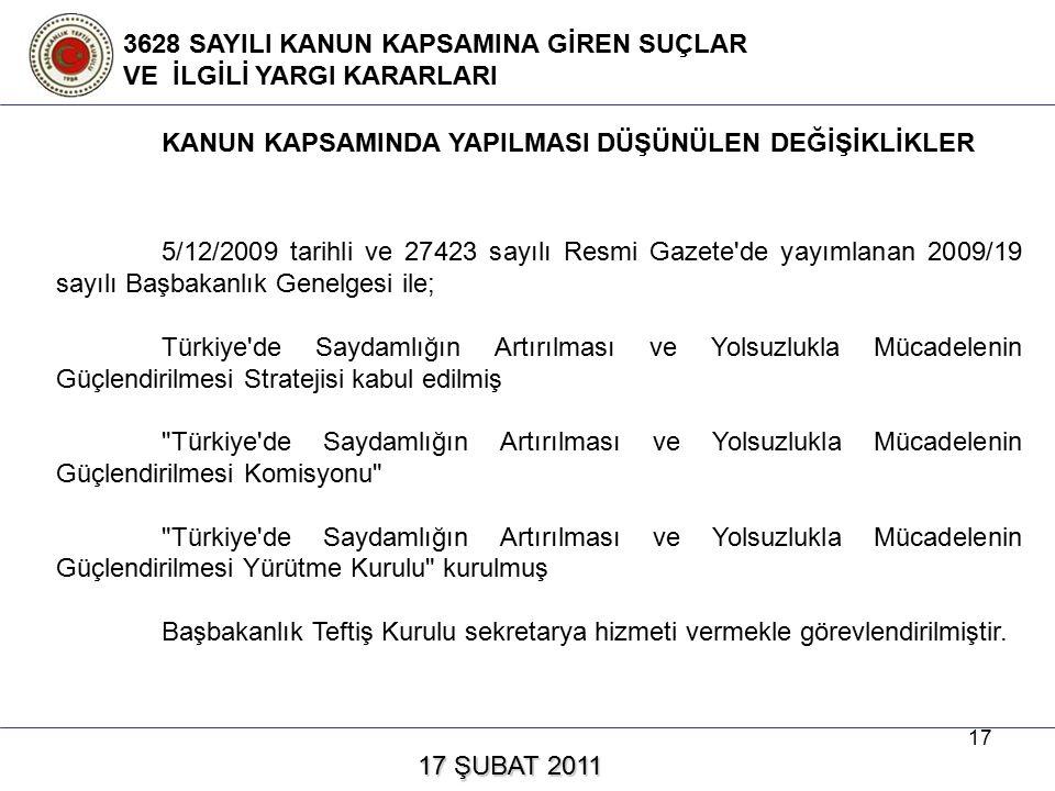 17 17 ŞUBAT 2011 17 ŞUBAT 2011 3628 SAYILI KANUN KAPSAMINA GİREN SUÇLAR VE İLGİLİ YARGI KARARLARI 5/12/2009 tarihli ve 27423 sayılı Resmi Gazete de yayımlanan 2009/19 sayılı Başbakanlık Genelgesi ile; Türkiye de Saydamlığın Artırılması ve Yolsuzlukla Mücadelenin Güçlendirilmesi Stratejisi kabul edilmiş Türkiye de Saydamlığın Artırılması ve Yolsuzlukla Mücadelenin Güçlendirilmesi Komisyonu Türkiye de Saydamlığın Artırılması ve Yolsuzlukla Mücadelenin Güçlendirilmesi Yürütme Kurulu kurulmuş Başbakanlık Teftiş Kurulu sekretarya hizmeti vermekle görevlendirilmiştir.