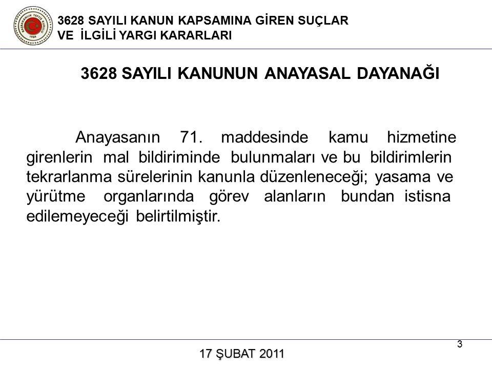 4 17 ŞUBAT 2011 17 ŞUBAT 2011 3628 SAYILI KANUN KAPSAMINA GİREN SUÇLAR VE İLGİLİ YARGI KARARLARI Anayasanın bu hükmüne dayanılarak yasama ve yürütme organlarında görev alanlar dahil kamu hizmetinde bulunanların mal bildiriminde bulunmaları, bu bildirimlerin tekrarlanma süreleri ve bu konuya ilişkin birtakım diğer hususlar, 3628 sayılı Mal Bildiriminde Bulunulması, Rüşvet ve Yolsuzlukla Mücadele Kanunu ile düzenlenmiştir.