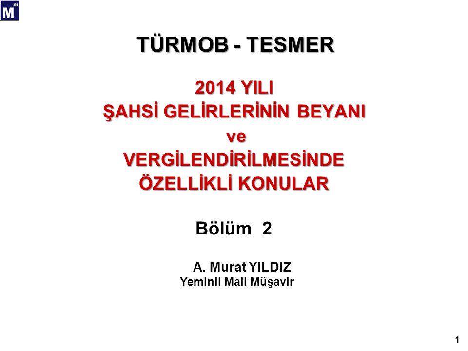 TÜRMOB - TESMER 2014 YILI ŞAHSİ GELİRLERİNİN BEYANI ve veVERGİLENDİRİLMESİNDE ÖZELLİKLİ KONULAR Bölüm 2 1 A. Murat YILDIZ Yeminli Mali Müşavir