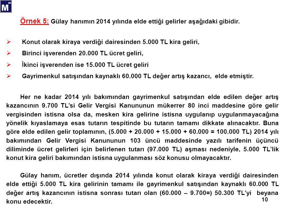 10 Örnek 5: Gülay hanımın 2014 yılında elde ettiği gelirler aşağıdaki gibidir.  Konut olarak kiraya verdiği dairesinden 5.000 TL kira geliri,  Birin