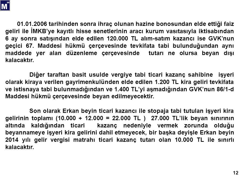 12 01.01.2006 tarihinden sonra ihraç olunan hazine bonosundan elde ettiği faiz geliri ile İMKB'ye kayıtlı hisse senetlerinin aracı kurum vasıtasıyla iktisabından 6 ay sonra satışından elde edilen 120.000 TL alım-satım kazancı ise GVK'nun geçici 67.
