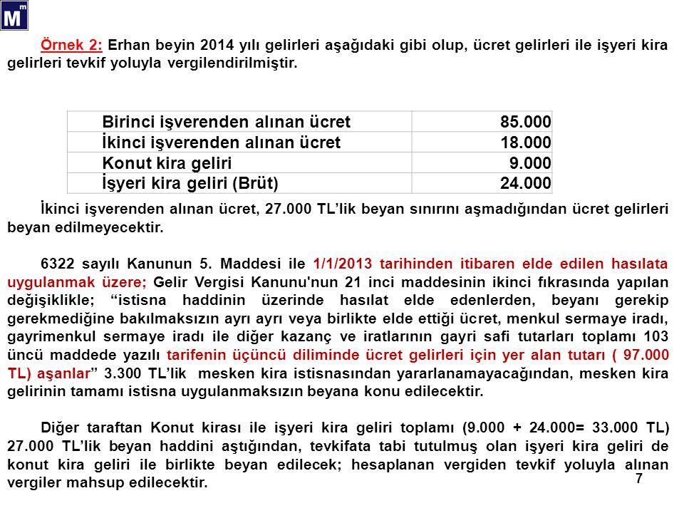 7 Birinci işverenden alınan ücret85.000 İkinci işverenden alınan ücret18.000 Konut kira geliri9.000 İşyeri kira geliri (Brüt)24.000 Örnek 2: Erhan beyin 2014 yılı gelirleri aşağıdaki gibi olup, ücret gelirleri ile işyeri kira gelirleri tevkif yoluyla vergilendirilmiştir.