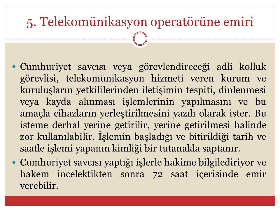 5. Telekomünikasyon operatörüne emiri Cumhuriyet savcısı veya görevlendireceği adli kolluk görevlisi, telekomünikasyon hizmeti veren kurum ve kuruluşl