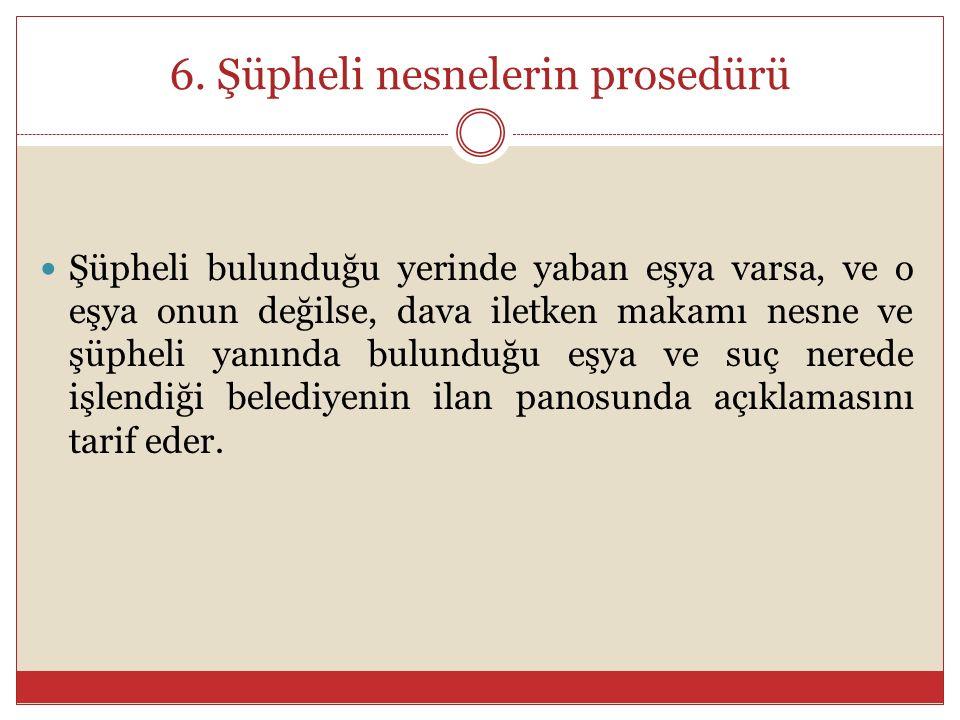 6. Şüpheli nesnelerin prosedürü Şüpheli bulunduğu yerinde yaban eşya varsa, ve o eşya onun değilse, dava iletken makamı nesne ve şüpheli yanında bulun