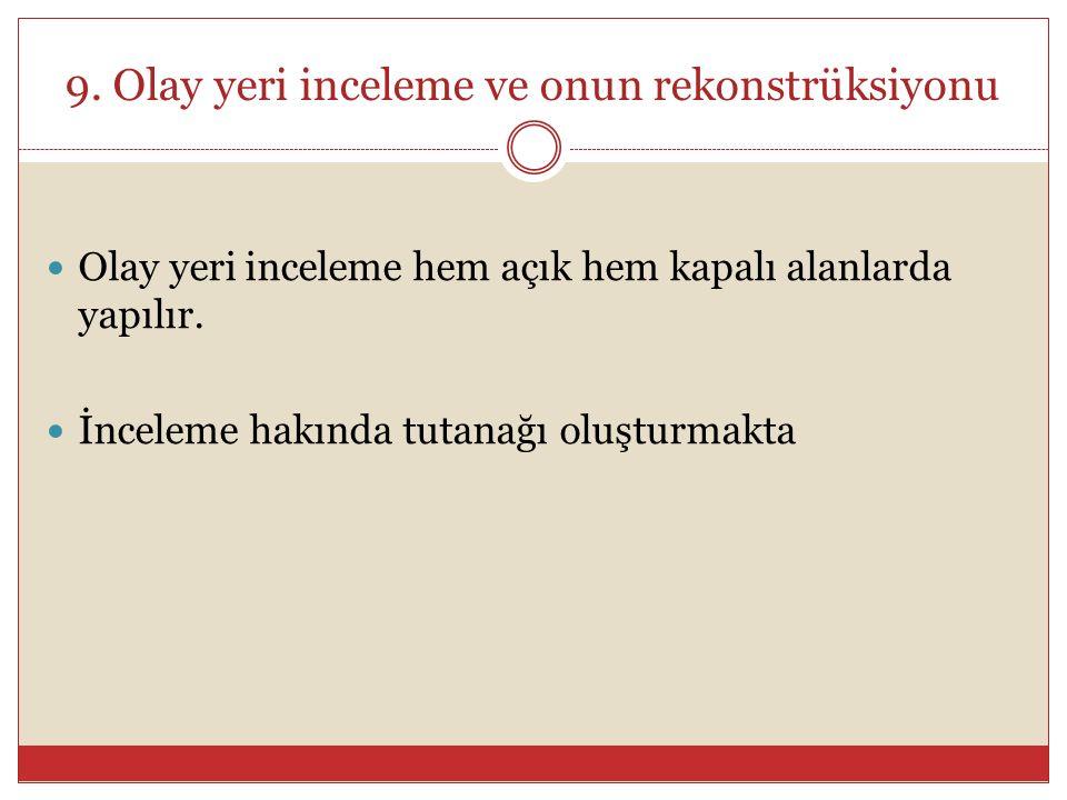 9. Olay yeri inceleme ve onun rekonstrüksiyonu Olay yeri inceleme hem açık hem kapalı alanlarda yapılır. İnceleme hakında tutanağı oluşturmakta