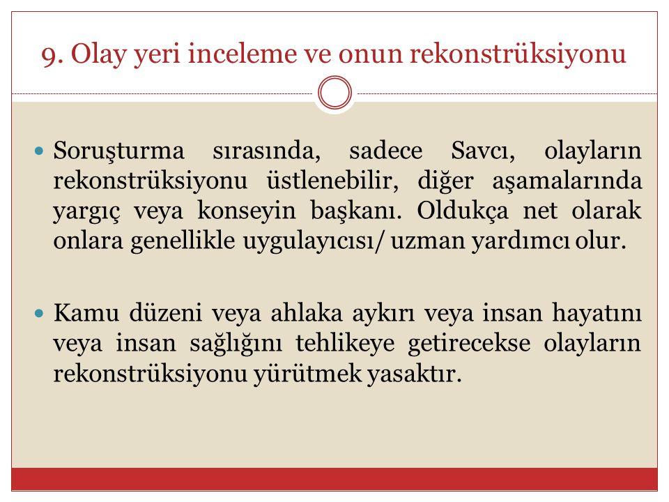 9. Olay yeri inceleme ve onun rekonstrüksiyonu Soruşturma sırasında, sadece Savcı, olayların rekonstrüksiyonu üstlenebilir, diğer aşamalarında yargıç