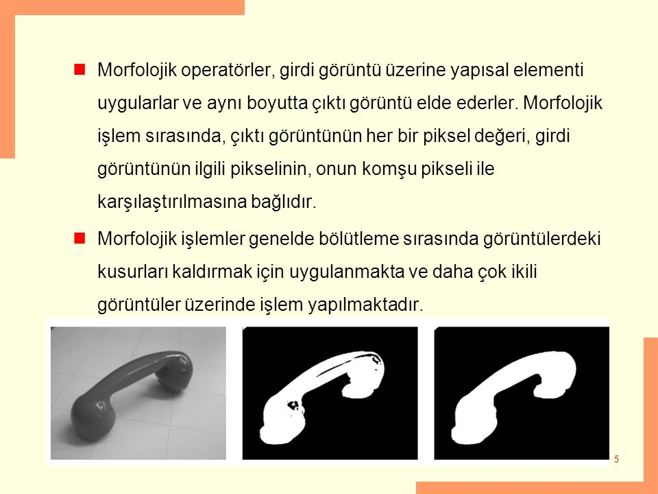 Morfolojik operatörler, girdi görüntü üzerine yapısal elementi uygularlar ve aynı boyutta çıktı görüntü elde ederler.