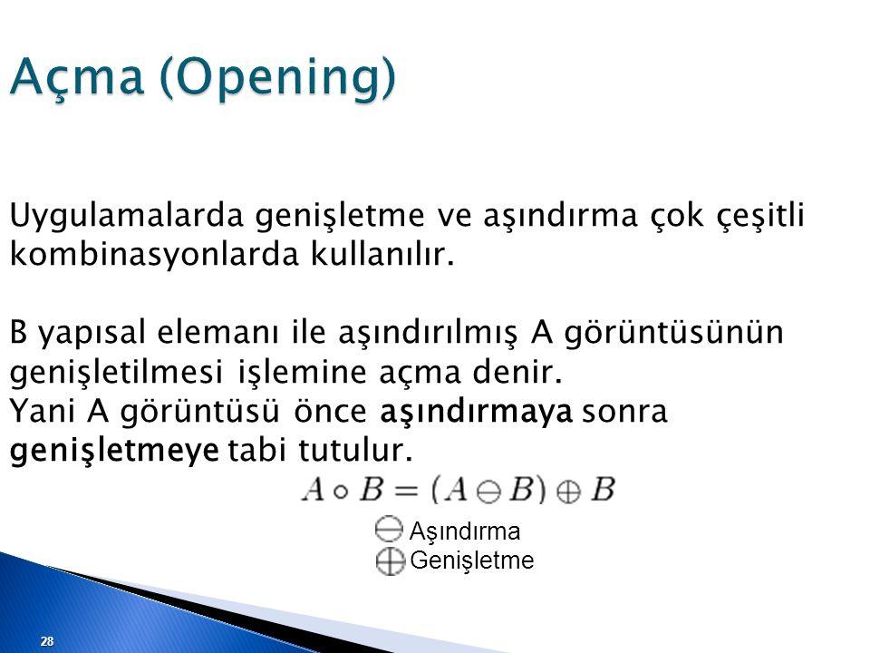 Açma (Opening) Uygulamalarda genişletme ve aşındırma çok çeşitli kombinasyonlarda kullanılır. B yapısal elemanı ile aşındırılmış A görüntüsünün genişl