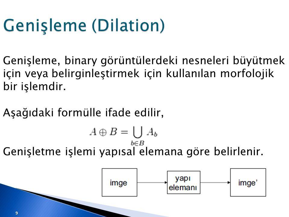 Genişleme (Dilation) Genişleme, binary görüntülerdeki nesneleri büyütmek için veya belirginleştirmek için kullanılan morfolojik bir işlemdir. Aşağıdak