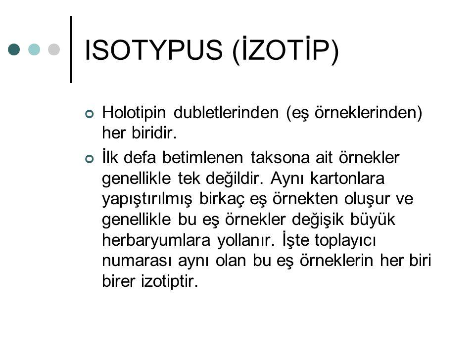 ISOTYPUS (İZOTİP) Holotipin dubletlerinden (eş örneklerinden) her biridir. İlk defa betimlenen taksona ait örnekler genellikle tek değildir. Aynı kart