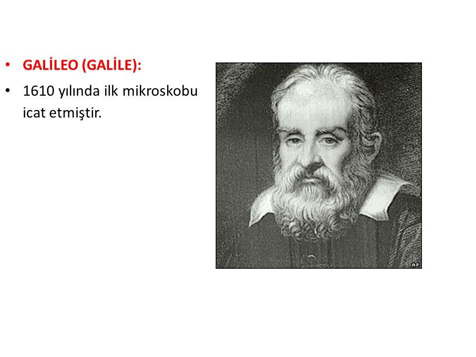 GALİLEO (GALİLE): 1610 yılında ilk mikroskobu icat etmiştir.