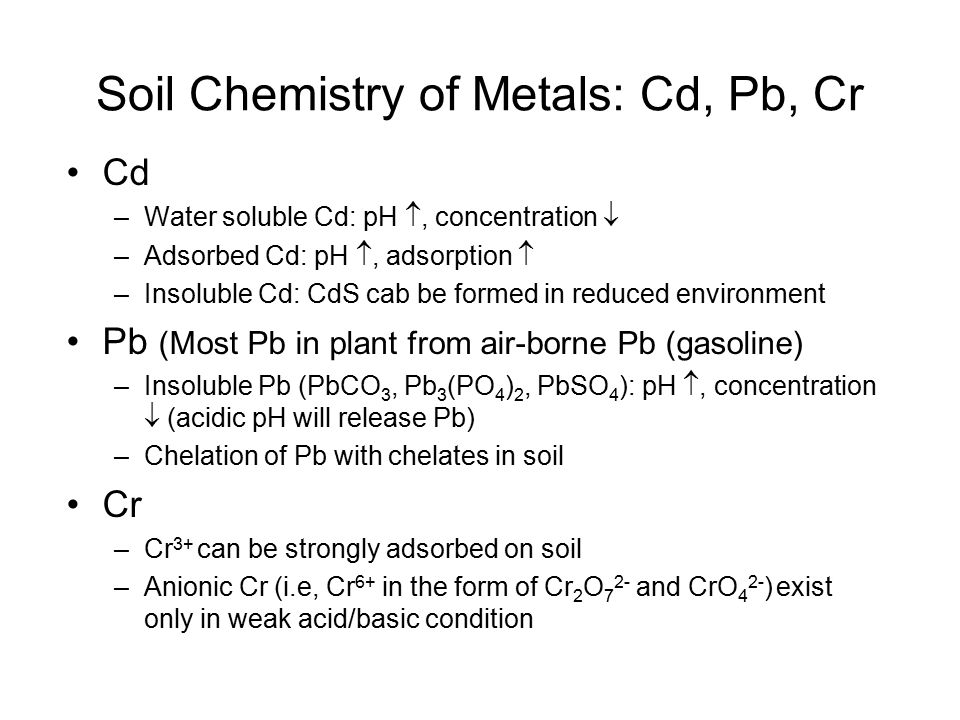 Soil Chemistry of Metals: Cd, Pb, Cr Cd –Water soluble Cd: pH , concentration  –Adsorbed Cd: pH , adsorption  –Insoluble Cd: CdS cab be formed in reduced environment Pb (Most Pb in plant from air-borne Pb (gasoline) –Insoluble Pb (PbCO 3, Pb 3 (PO 4 ) 2, PbSO 4 ): pH , concentration  (acidic pH will release Pb) –Chelation of Pb with chelates in soil Cr –Cr 3+ can be strongly adsorbed on soil –Anionic Cr (i.e, Cr 6+ in the form of Cr 2 O 7 2- and CrO 4 2- ) exist only in weak acid/basic condition