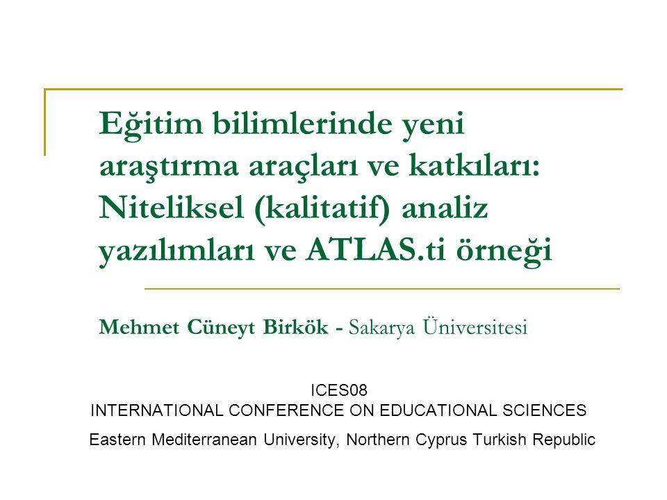 Eğitim bilimlerinde yeni araştırma araçları ve katkıları: Niteliksel (kalitatif) analiz yazılımları ve ATLAS.ti örneği Mehmet Cüneyt Birkök - Sakarya Üniversitesi ICES08 INTERNATIONAL CONFERENCE ON EDUCATIONAL SCIENCES Eastern Mediterranean University, Northern Cyprus Turkish Republic