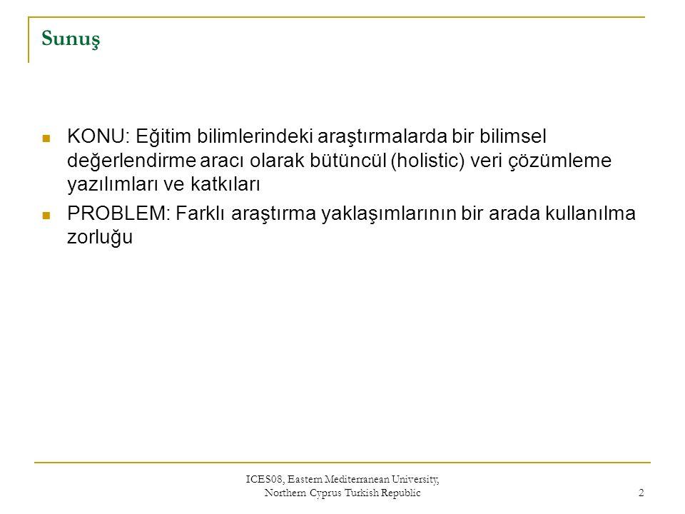 ICES08, Eastern Mediterranean University, Northern Cyprus Turkish Republic 2 Sunuş KONU: Eğitim bilimlerindeki araştırmalarda bir bilimsel değerlendirme aracı olarak bütüncül (holistic) veri çözümleme yazılımları ve katkıları PROBLEM: Farklı araştırma yaklaşımlarının bir arada kullanılma zorluğu