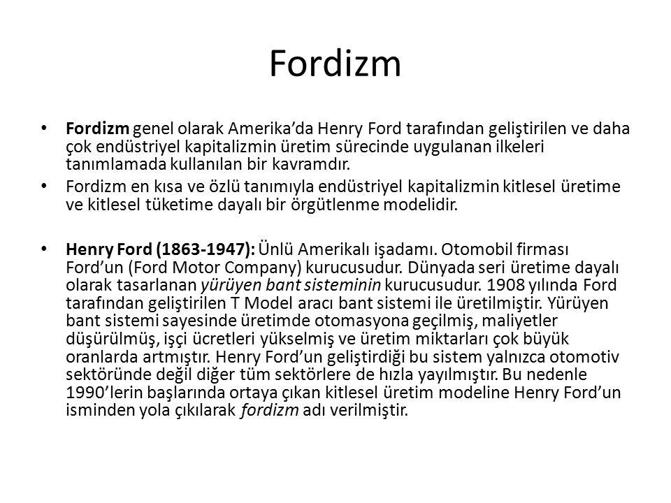 Fordizm Fordizm genel olarak Amerika'da Henry Ford tarafından geliştirilen ve daha çok endüstriyel kapitalizmin üretim sürecinde uygulanan ilkeleri tanımlamada kullanılan bir kavramdır.