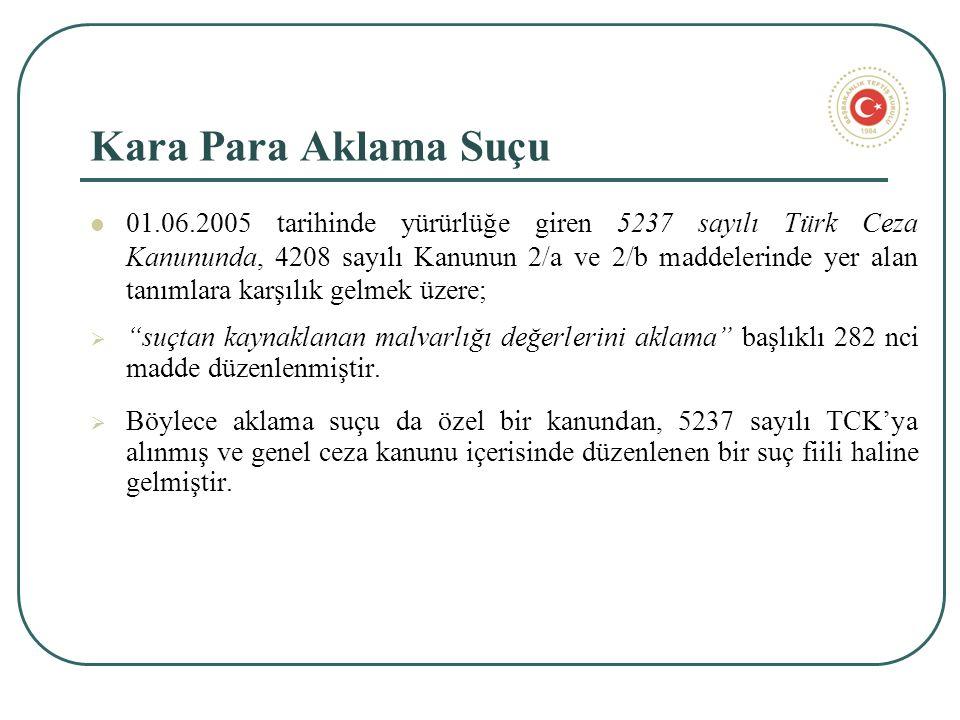 Kara Para Aklama Suçu 01.06.2005 tarihinde yürürlüğe giren 5237 sayılı Türk Ceza Kanununda, 4208 sayılı Kanunun 2/a ve 2/b maddelerinde yer alan tanımlara karşılık gelmek üzere;  suçtan kaynaklanan malvarlığı değerlerini aklama başlıklı 282 nci madde düzenlenmiştir.
