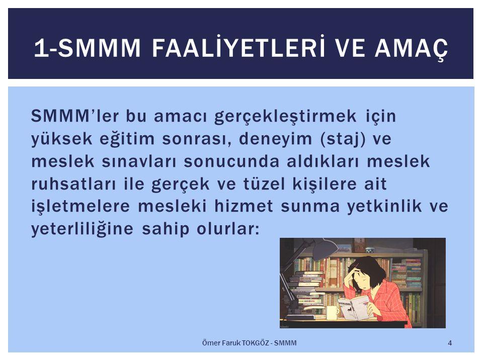 SMMM'ler bu amacı gerçekleştirmek için yüksek eğitim sonrası, deneyim (staj) ve meslek sınavları sonucunda aldıkları meslek ruhsatları ile gerçek ve tüzel kişilere ait işletmelere mesleki hizmet sunma yetkinlik ve yeterliliğine sahip olurlar: 1-SMMM FAALİYETLERİ VE AMAÇ Ömer Faruk TOKGÖZ - SMMM 4