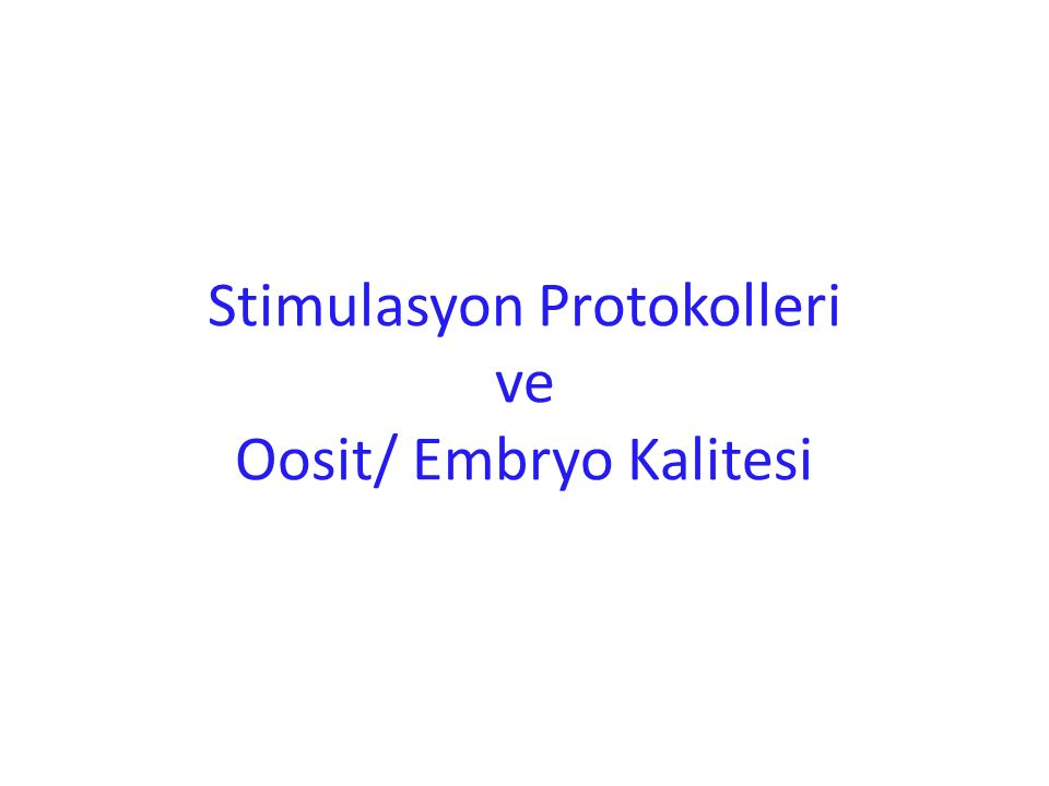 Stimulasyon Protokolleri ve Oosit/ Embryo Kalitesi