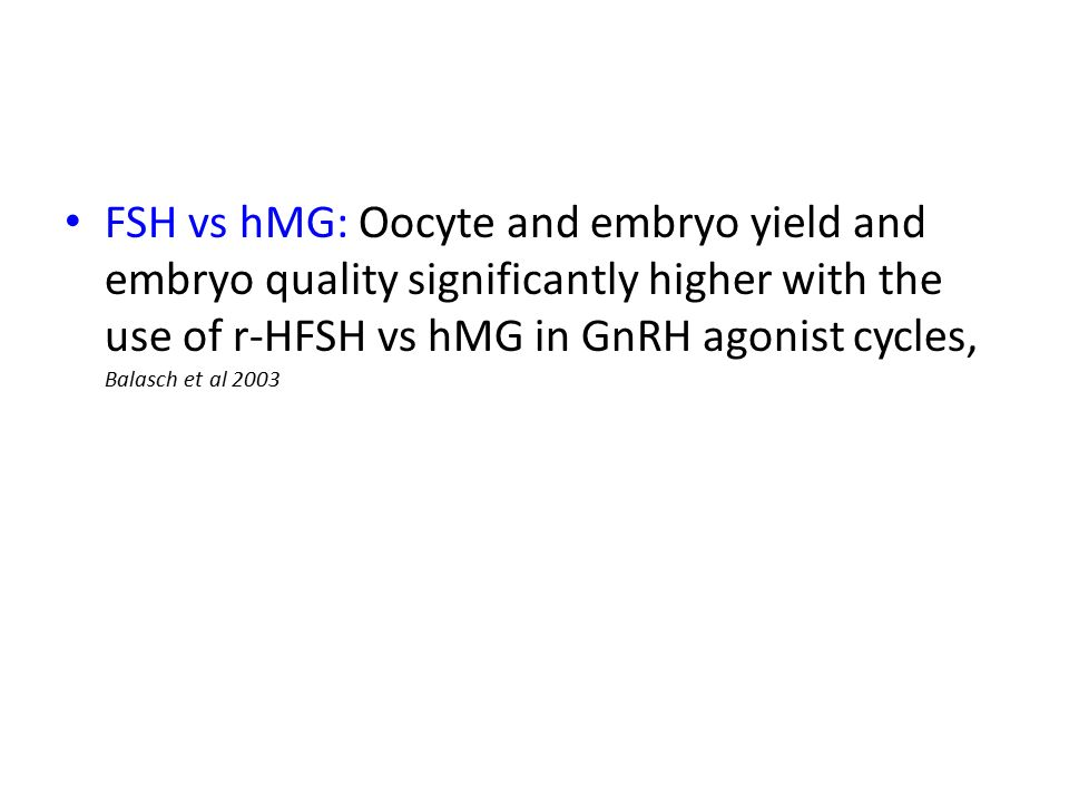FSH vs hMG: Oocyte and embryo yield and embryo quality significantly higher with the use of r-HFSH vs hMG in GnRH agonist cycles, Balasch et al 2003