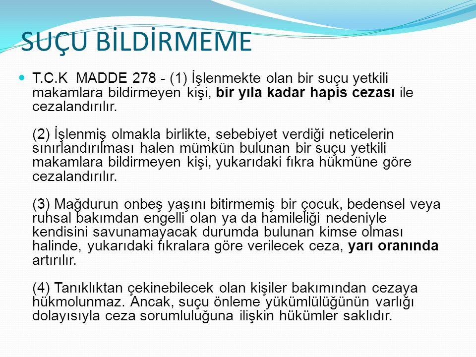 SUÇU BİLDİRMEME T.C.K MADDE 278 - (1) İşlenmekte olan bir suçu yetkili makamlara bildirmeyen kişi, bir yıla kadar hapis cezası ile cezalandırılır.