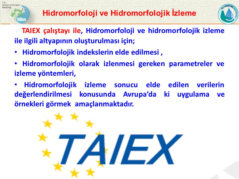 TAIEX çalıştayı ile, Hidromorfoloji ve hidromorfolojik izleme ile ilgili altyapının oluşturulması için; Hidromorfolojik indekslerin elde edilmesi, Hidromorfolojik olarak izlenmesi gereken parametreler ve izleme yöntemleri, Hidromorfolojik izleme sonucu elde edilen verilerin değerlendirilmesi konusunda Avrupa'da ki uygulama ve örnekleri görmek amaçlanmaktadır.