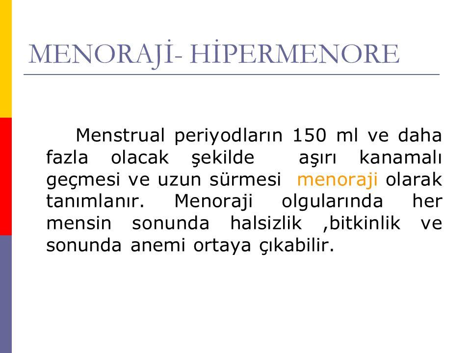 MENORAJİ- HİPERMENORE Menstrual periyodların 150 ml ve daha fazla olacak şekilde aşırı kanamalı geçmesi ve uzun sürmesi menoraji olarak tanımlanır. Me