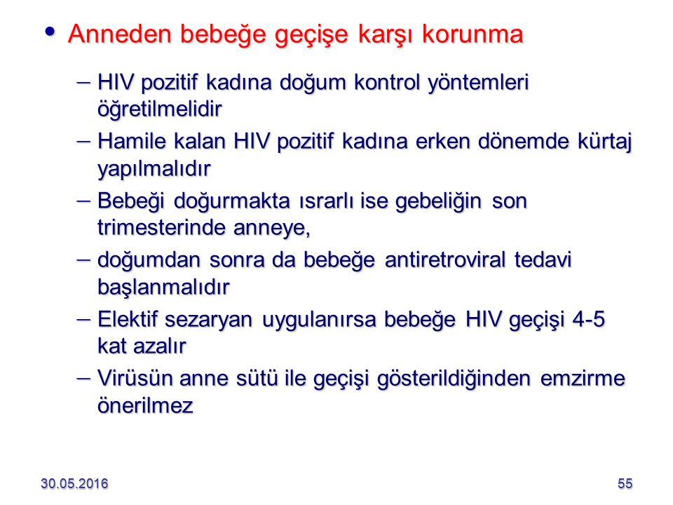 30.05.20165530.05.201655  Anneden bebeğe geçişe karşı korunma  HIV pozitif kadına doğum kontrol yöntemleri öğretilmelidir  Hamile kalan HIV pozitif kadına erken dönemde kürtaj yapılmalıdır  Bebeği doğurmakta ısrarlı ise gebeliğin son trimesterinde anneye,  doğumdan sonra da bebeğe antiretroviral tedavi başlanmalıdır  Elektif sezaryan uygulanırsa bebeğe HIV geçişi 4-5 kat azalır  Virüsün anne sütü ile geçişi gösterildiğinden emzirme önerilmez
