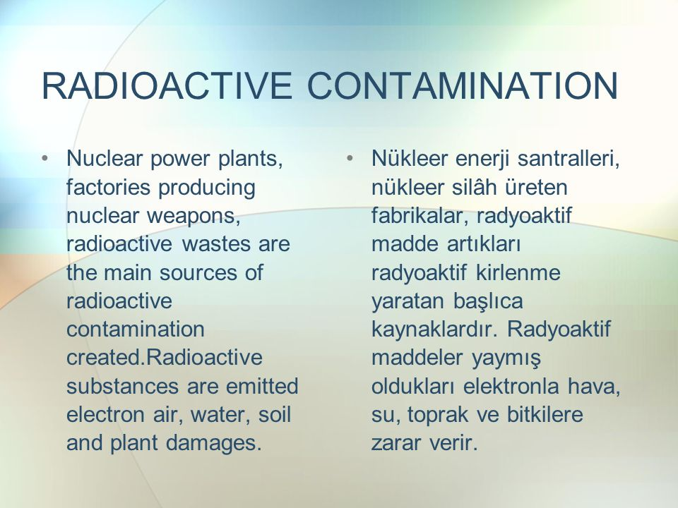 RADIOACTIVE CONTAMINATION Nuclear power plants, factories producing nuclear weapons, radioactive wastes are the main sources of radioactive contamination created.Radioactive substances are emitted electron air, water, soil and plant damages.