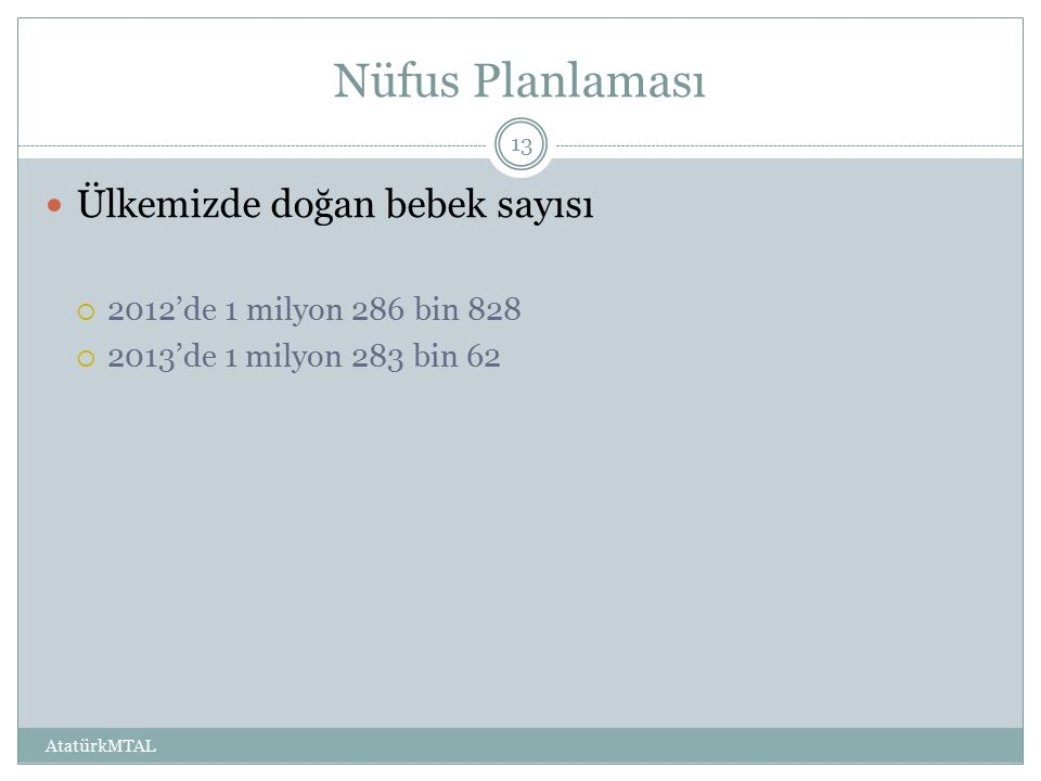 Nüfus Planlaması Ülkemizde doğan bebek sayısı  2012'de 1 milyon 286 bin 828  2013'de 1 milyon 283 bin 62 AtatürkMTAL 13