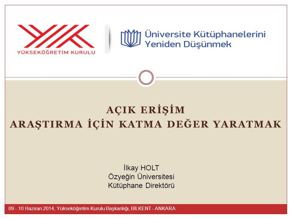 AÇIK ERİŞİM ARAŞTIRMA İÇİN KATMA DEĞER YARATMAK 09 - 10 Haziran 2014, Yükseköğretim Kurulu Başkanlığı, BİLKENT - ANKARA İlkay HOLT Özyeğin Üniversites