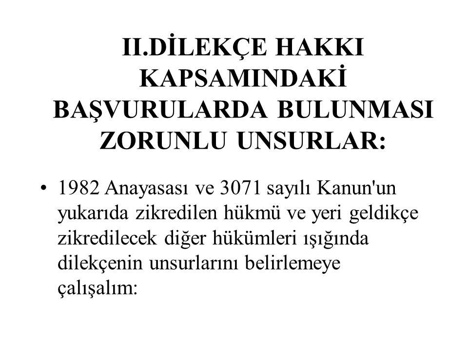 II.DİLEKÇE HAKKI KAPSAMINDAKİ BAŞVURULARDA BULUNMASI ZORUNLU UNSURLAR: 1982 Anayasası ve 3071 sayılı Kanun'un yukarıda zikredilen hükmü ve yeri geldik