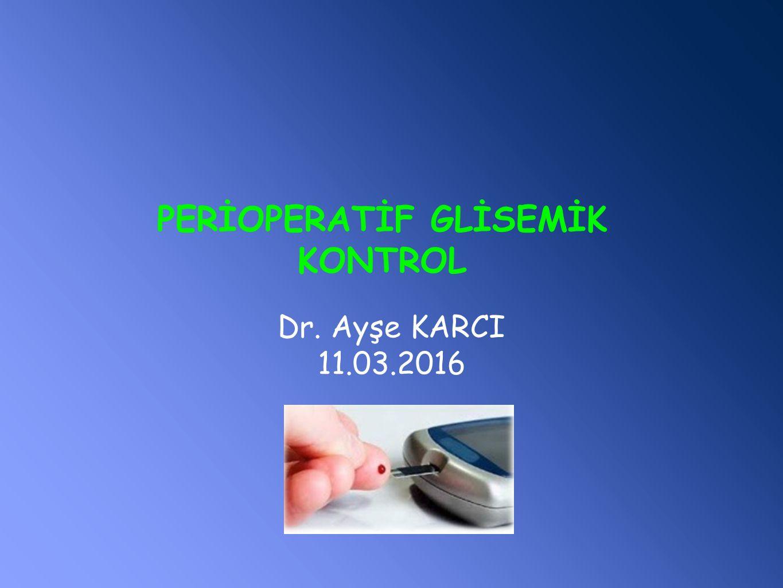 PERİOPERATİF GLİSEMİK KONTROL Dr. Ayşe KARCI 11.03.2016