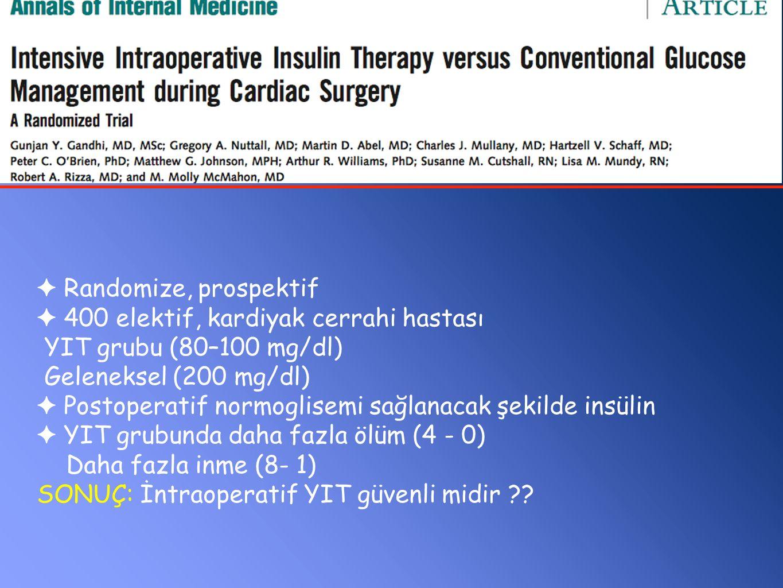 ✦ Randomize, prospektif ✦ 400 elektif, kardiyak cerrahi hastası YIT grubu (80–100 mg/dl) Geleneksel (200 mg/dl) ✦ Postoperatif normoglisemi sağlanacak şekilde insülin ✦ YIT grubunda daha fazla ölüm (4 - 0) Daha fazla inme (8- 1) SONUÇ: İntraoperatif YIT güvenli midir