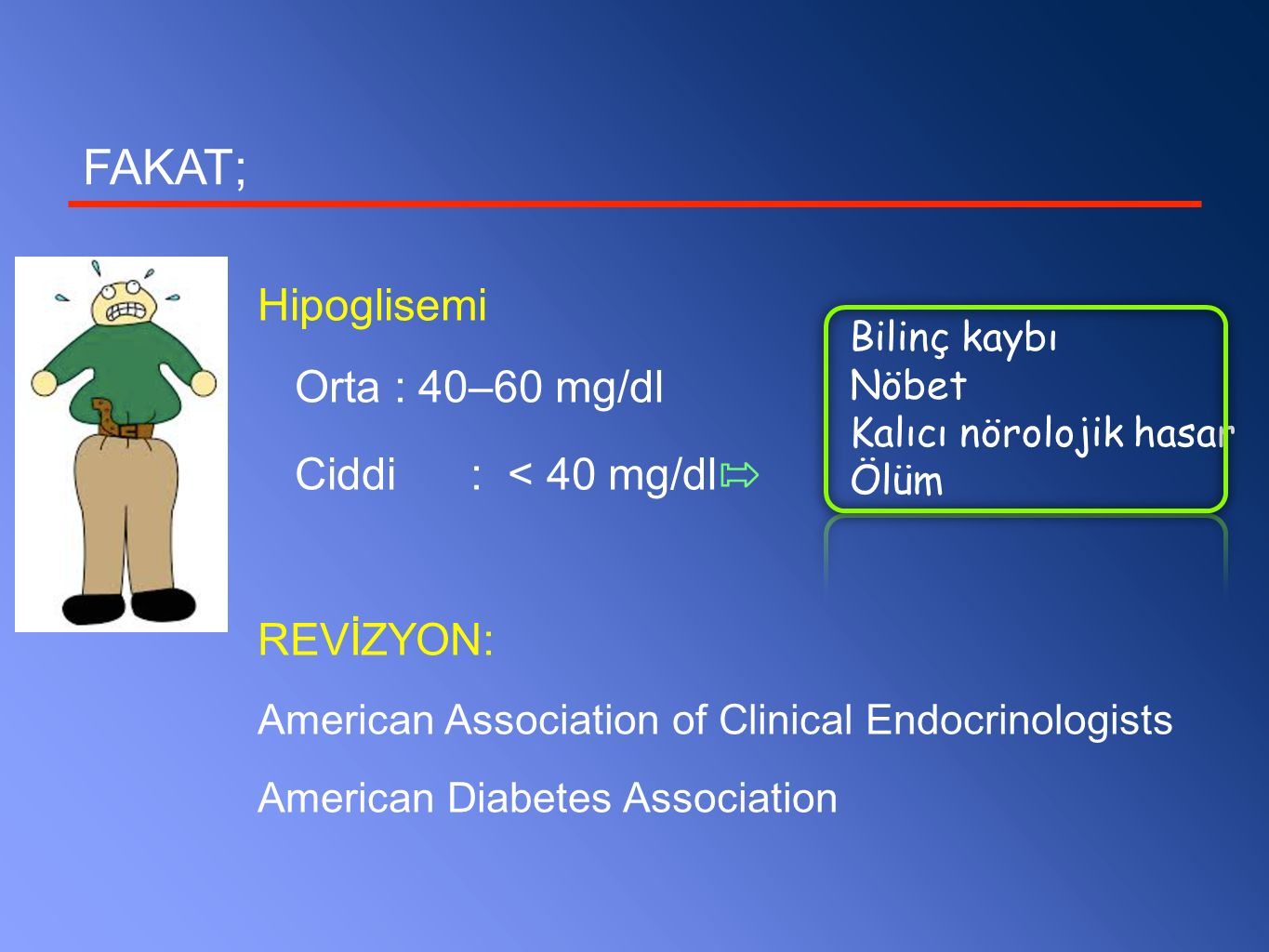 FAKAT; Hipoglisemi Orta : 40–60 mg/dl Ciddi : < 40 mg/dl REVİZYON: American Association of Clinical Endocrinologists American Diabetes Association Bil